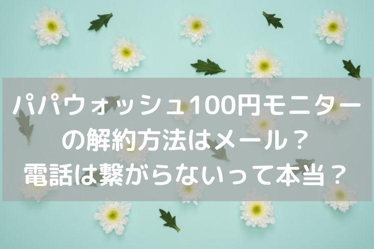 パパウォッシュ解約方法100円モニター